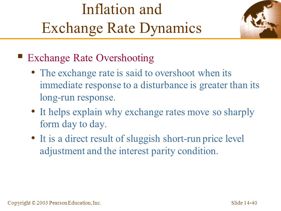 Slide 14-40Copyright © 2003 Pearson Education, Inc. Exchange Rate Overshooting The exchange rate is said to overshoot when its immediate response to a