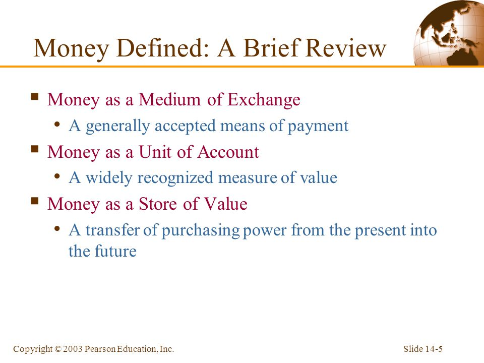 Slide 14-5Copyright © 2003 Pearson Education, Inc. Money Defined: A Brief Review Money as a Medium of Exchange A generally accepted means of payment M