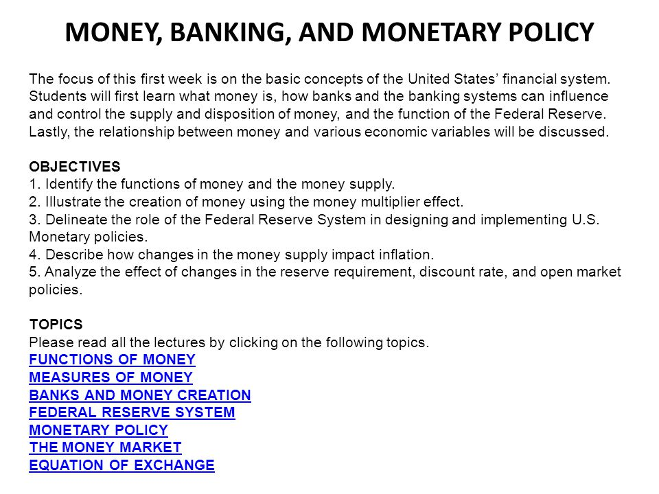 MONEY, BANKING, AND MONETARY POLICY The focus of this first week is on the basic concepts of the United States financial system. Students will first l