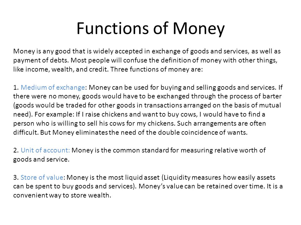 Functions of Money Money is any good that is widely accepted in exchange of goods and services, as well as payment of debts. Most people will confuse