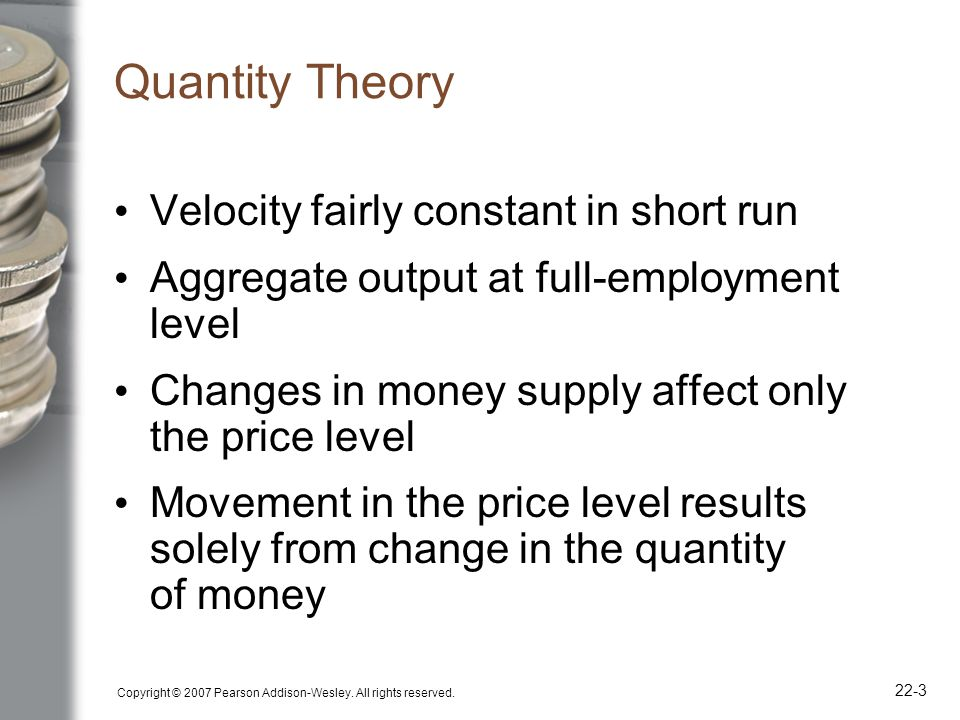 Copyright © 2007 Pearson Addison-Wesley. All rights reserved. 22-3 Quantity Theory Velocity fairly constant in short run Aggregate output at full-empl