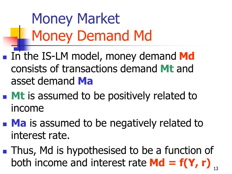 13 Money Market Money Demand Md In the IS-LM model, money demand Md consists of transactions demand Mt and asset demand Ma Mt is assumed to be positiv