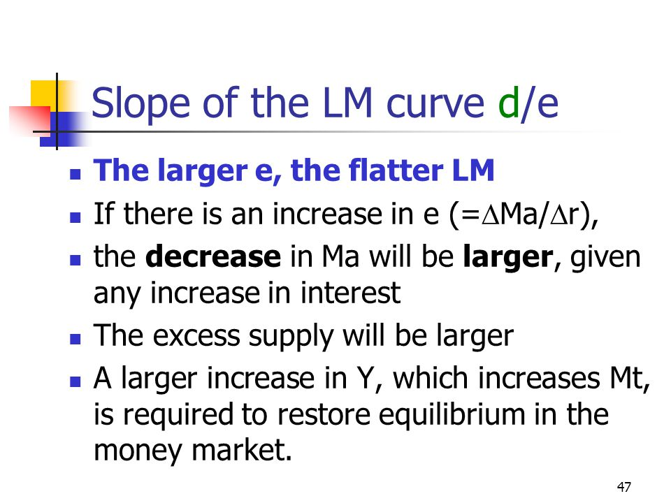 47 Slope of the LM curve d/e The larger e, the flatter LM If there is an increase in e (= Ma/ r), the decrease in Ma will be larger, given any increas