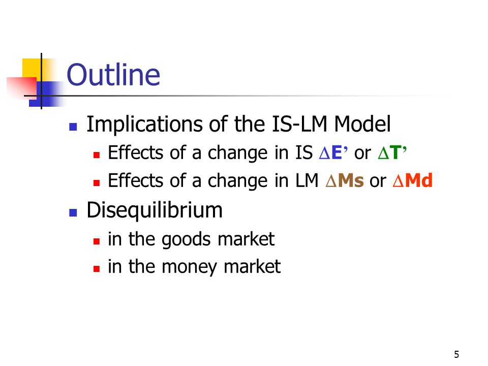 5 Outline Implications of the IS-LM Model Effects of a change in IS E or T Effects of a change in LM Ms or Md Disequilibrium in the goods market in th