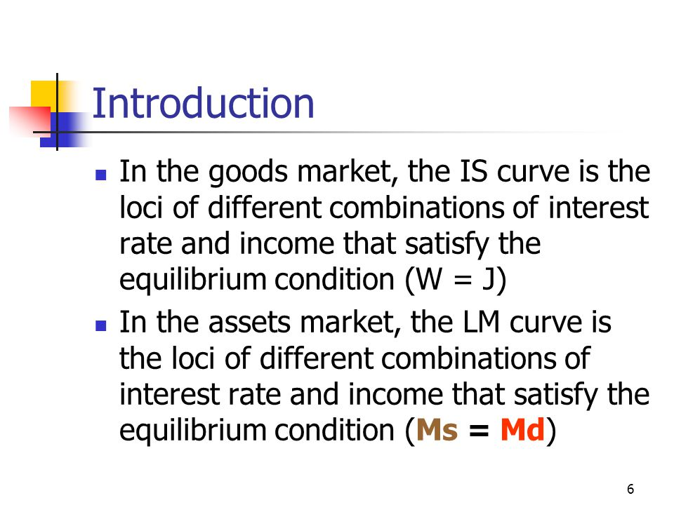 6 Introduction In the goods market, the IS curve is the loci of different combinations of interest rate and income that satisfy the equilibrium condit