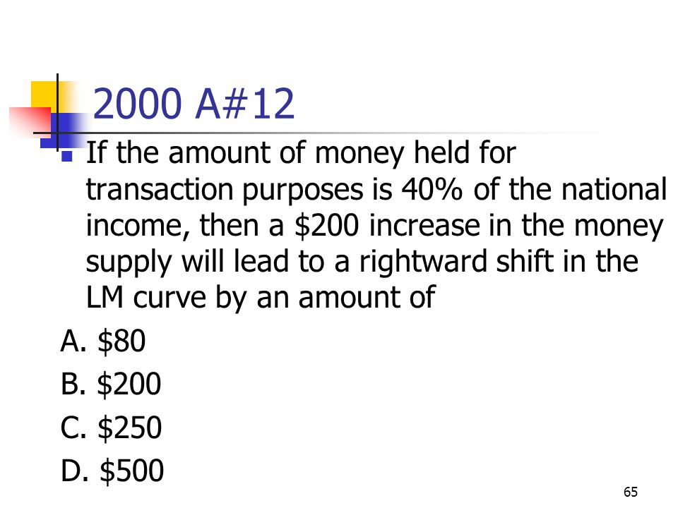 65 2000 A#12 If the amount of money held for transaction purposes is 40% of the national income, then a $200 increase in the money supply will lead to