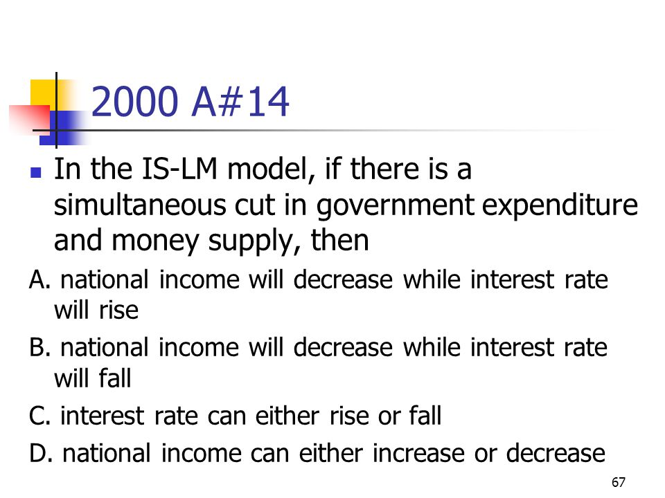 67 2000 A#14 In the IS-LM model, if there is a simultaneous cut in government expenditure and money supply, then A. national income will decrease whil