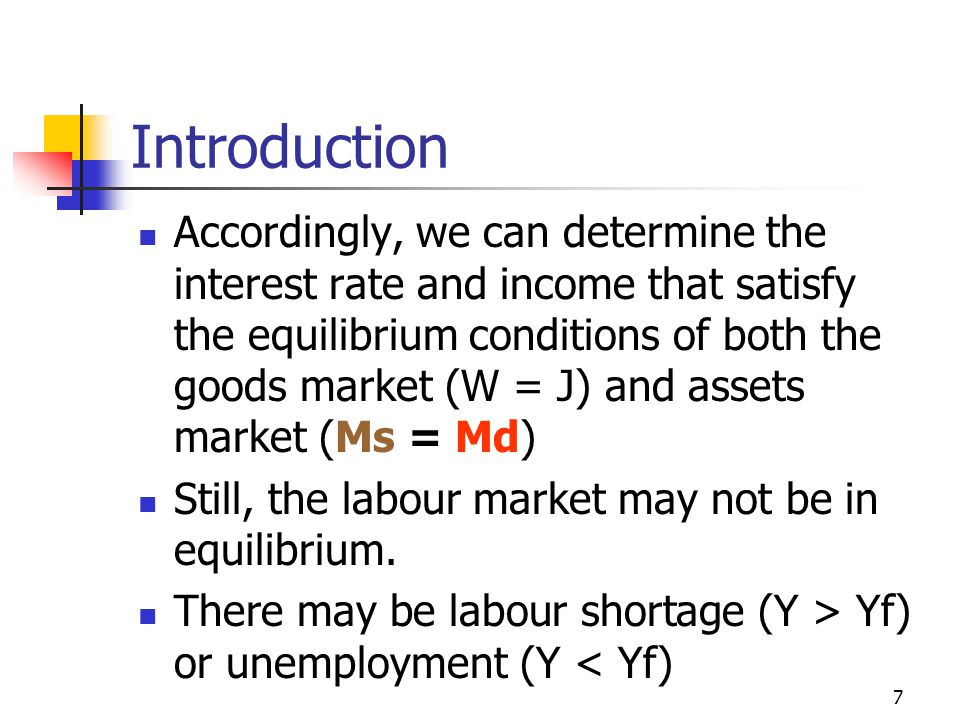 7 Introduction Accordingly, we can determine the interest rate and income that satisfy the equilibrium conditions of both the goods market (W = J) and