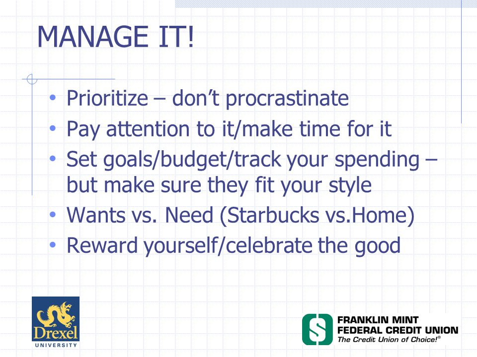 Prioritize – dont procrastinate Pay attention to it/make time for it Set goals/budget/track your spending – but make sure they fit your style Wants vs.