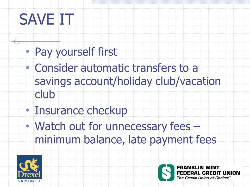 SAVE IT Pay yourself first Consider automatic transfers to a savings account/holiday club/vacation club Insurance checkup Watch out for unnecessary fees – minimum balance, late payment fees