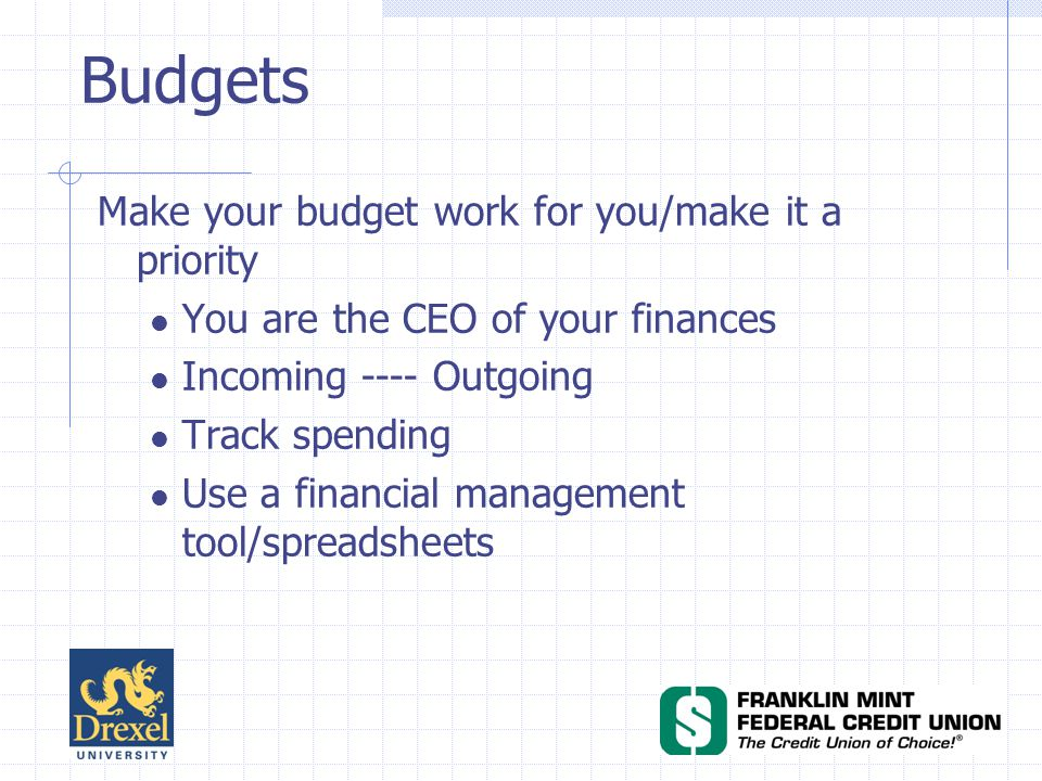 Budgets Make your budget work for you/make it a priority You are the CEO of your finances Incoming ---- Outgoing Track spending Use a financial management tool/spreadsheets