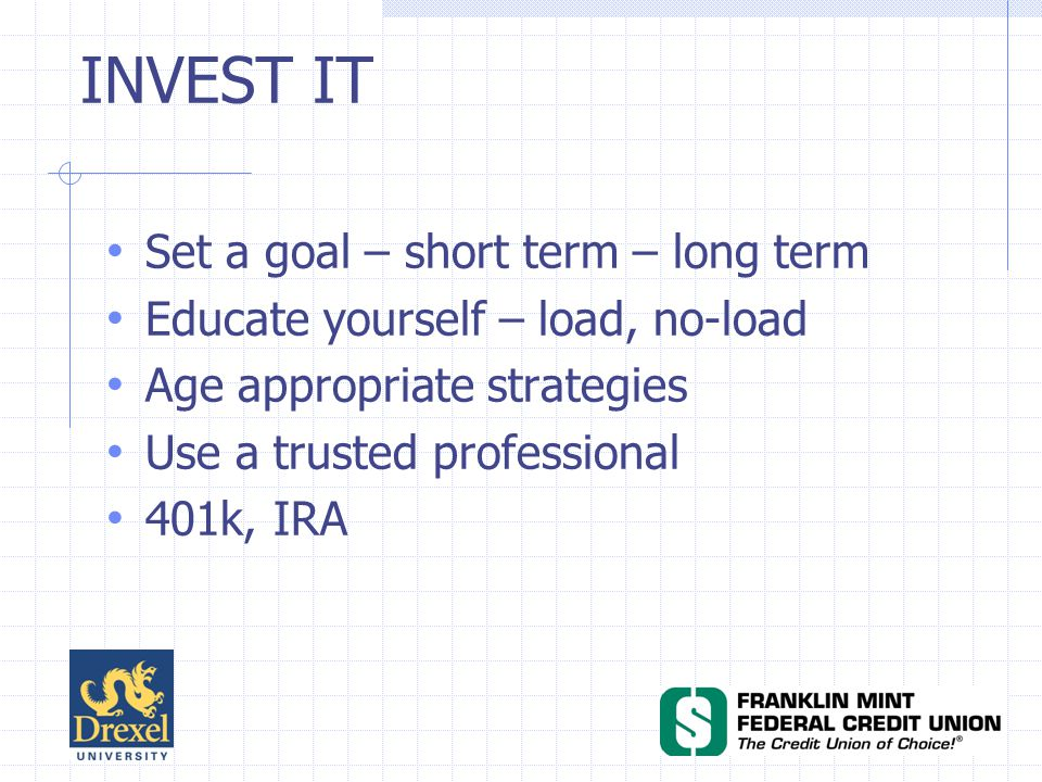INVEST IT Set a goal – short term – long term Educate yourself – load, no-load Age appropriate strategies Use a trusted professional 401k, IRA