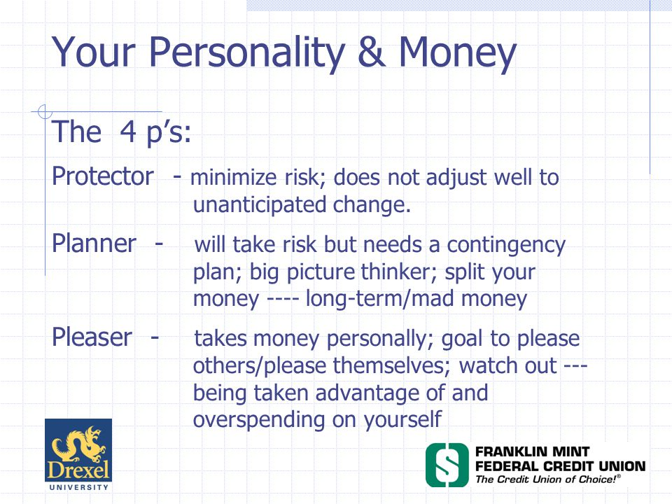 Your Personality & Money The 4 ps: Protector - minimize risk; does not adjust well to unanticipated change.
