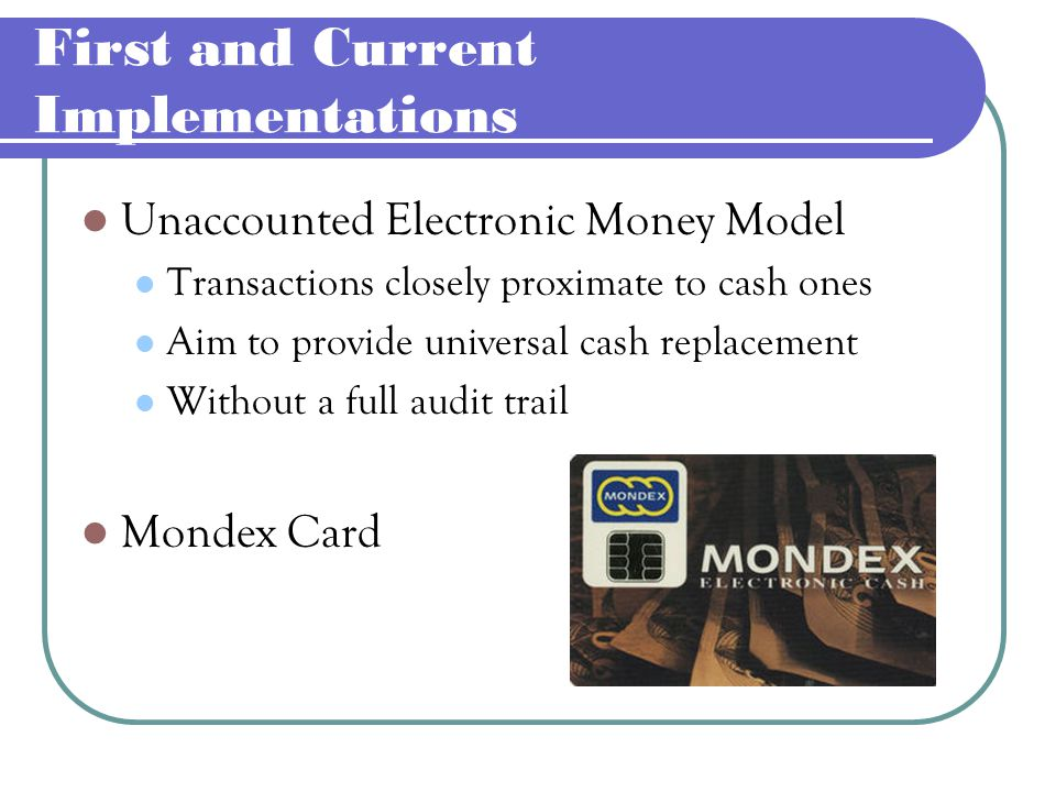 First and Current Implementations Accounted Electronic Money Model Provide a general audit trail Archiving Functions Does not permit the anonymity of incorporate it into the Web browsers