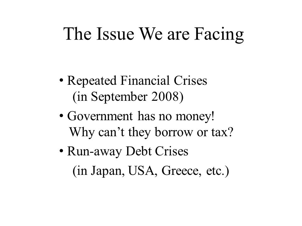 The Issue We are Facing Repeated Financial Crises (in September 2008) Government has no money.