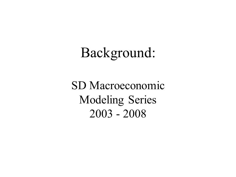 Background: SD Macroeconomic Modeling Series 2003 - 2008