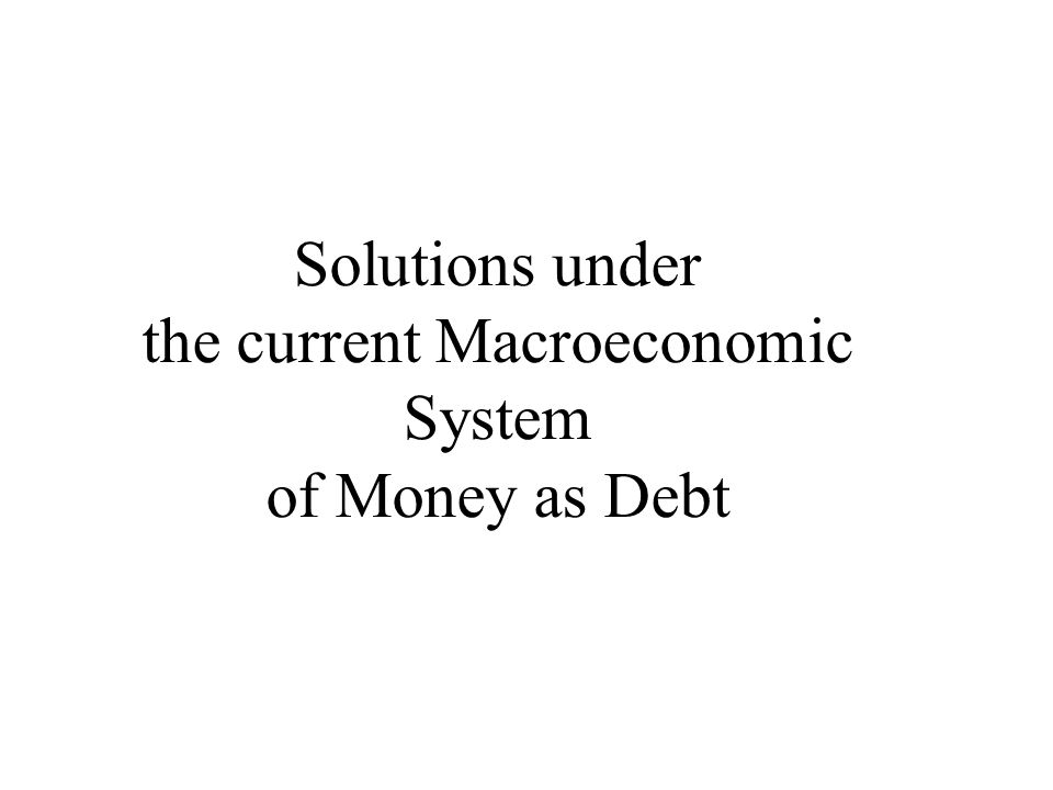 Solutions under the current Macroeconomic System of Money as Debt