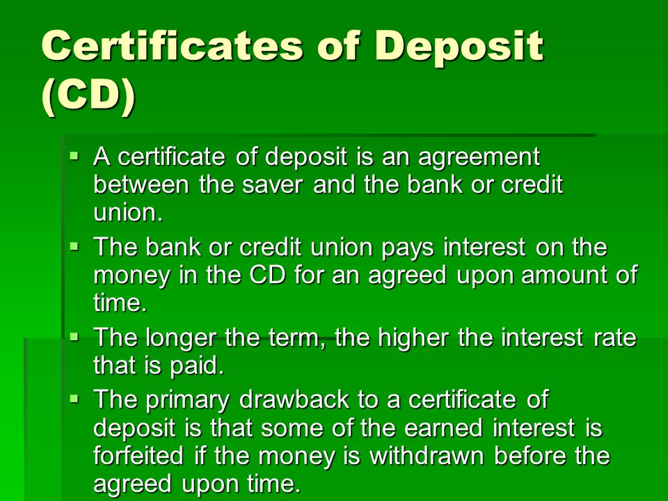 Certificates of Deposit (CD) A certificate of deposit is an agreement between the saver and the bank or credit union.