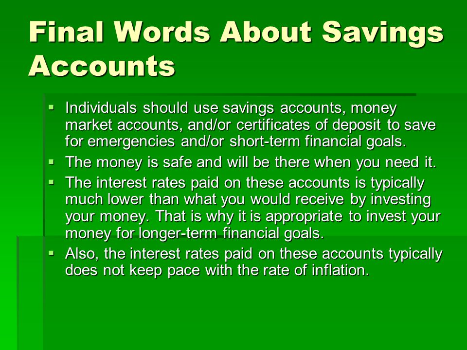 Final Words About Savings Accounts Individuals should use savings accounts, money market accounts, and/or certificates of deposit to save for emergencies and/or short-term financial goals.