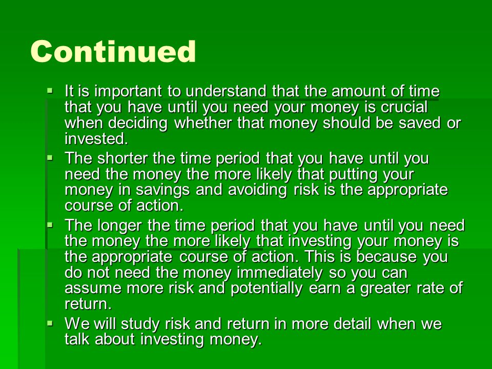 Continued It is important to understand that the amount of time that you have until you need your money is crucial when deciding whether that money should be saved or invested.