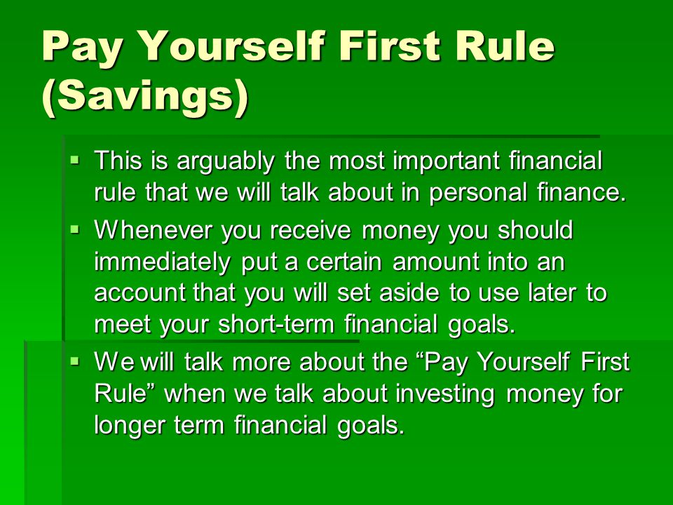 Pay Yourself First Rule (Savings) This is arguably the most important financial rule that we will talk about in personal finance.