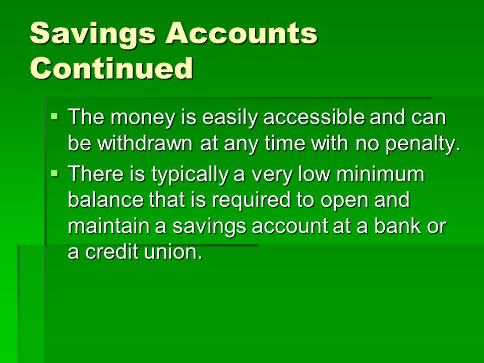 Savings Accounts Continued The money is easily accessible and can be withdrawn at any time with no penalty.