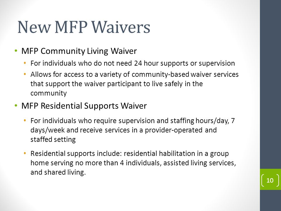 New MFP Waivers 10 MFP Community Living Waiver For individuals who do not need 24 hour supports or supervision Allows for access to a variety of community-based waiver services that support the waiver participant to live safely in the community MFP Residential Supports Waiver For individuals who require supervision and staffing hours/day, 7 days/week and receive services in a provider-operated and staffed setting Residential supports include: residential habilitation in a group home serving no more than 4 individuals, assisted living services, and shared living.