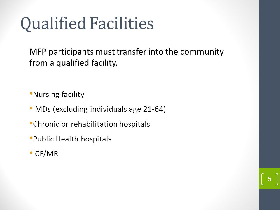 Qualified Facilities 55 MFP participants must transfer into the community from a qualified facility.