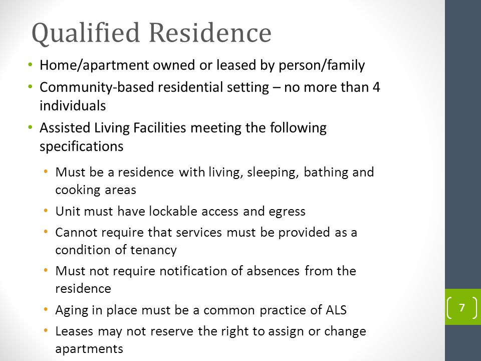 Qualified Residence Qualified Individuals/ Institutions Qualified Residences 77 Nursing Facilities - Rehabilitation Hospitals - Intermediate Care Facilities DPH Hospitals - IMDs (age limits) Individuals/ Familys Home - Individuals Leased Apartment Community Residential Setting (Max 4 Individuals) Home/apartment owned or leased by person/family Community-based residential setting – no more than 4 individuals Assisted Living Facilities meeting the following specifications Must be a residence with living, sleeping, bathing and cooking areas Unit must have lockable access and egress Cannot require that services must be provided as a condition of tenancy Must not require notification of absences from the residence Aging in place must be a common practice of ALS Leases may not reserve the right to assign or change apartments