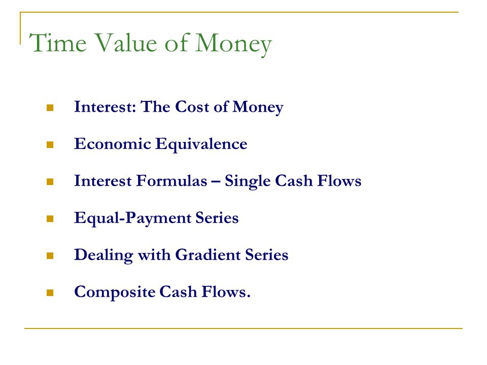 Time Value of Money Interest: The Cost of Money Economic Equivalence Interest Formulas – Single Cash Flows Equal-Payment Series Dealing with Gradient Series Composite Cash Flows.