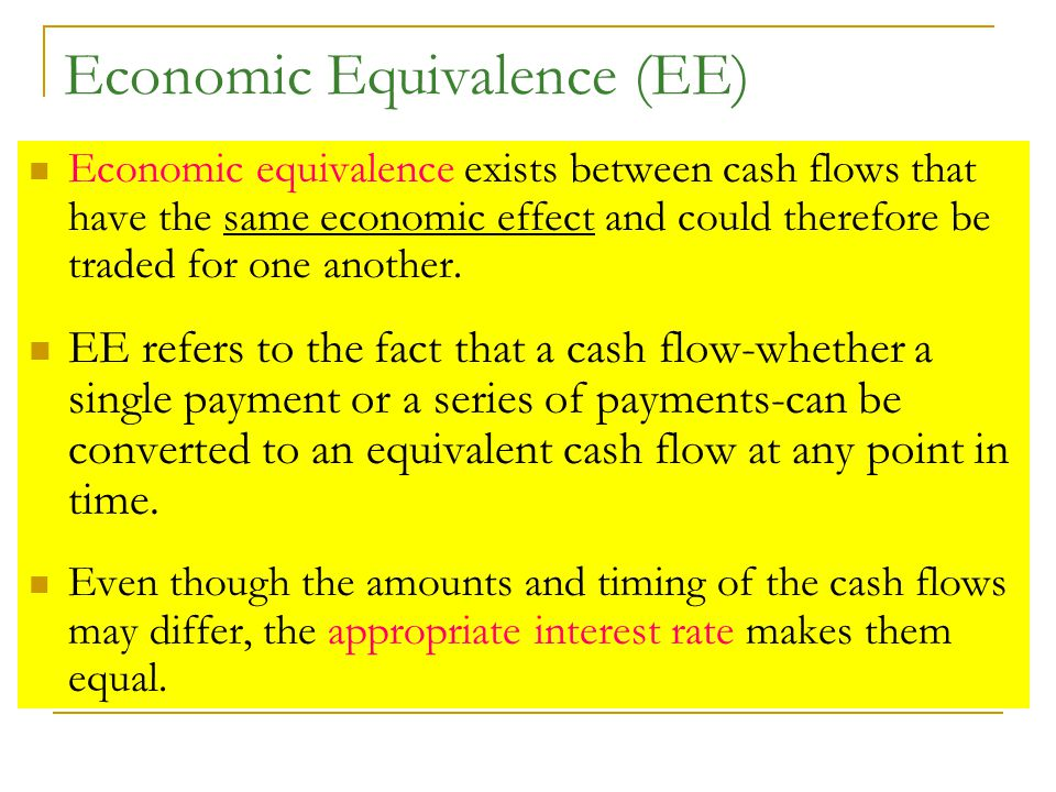 Economic Equivalence (EE) Economic equivalence exists between cash flows that have the same economic effect and could therefore be traded for one another.