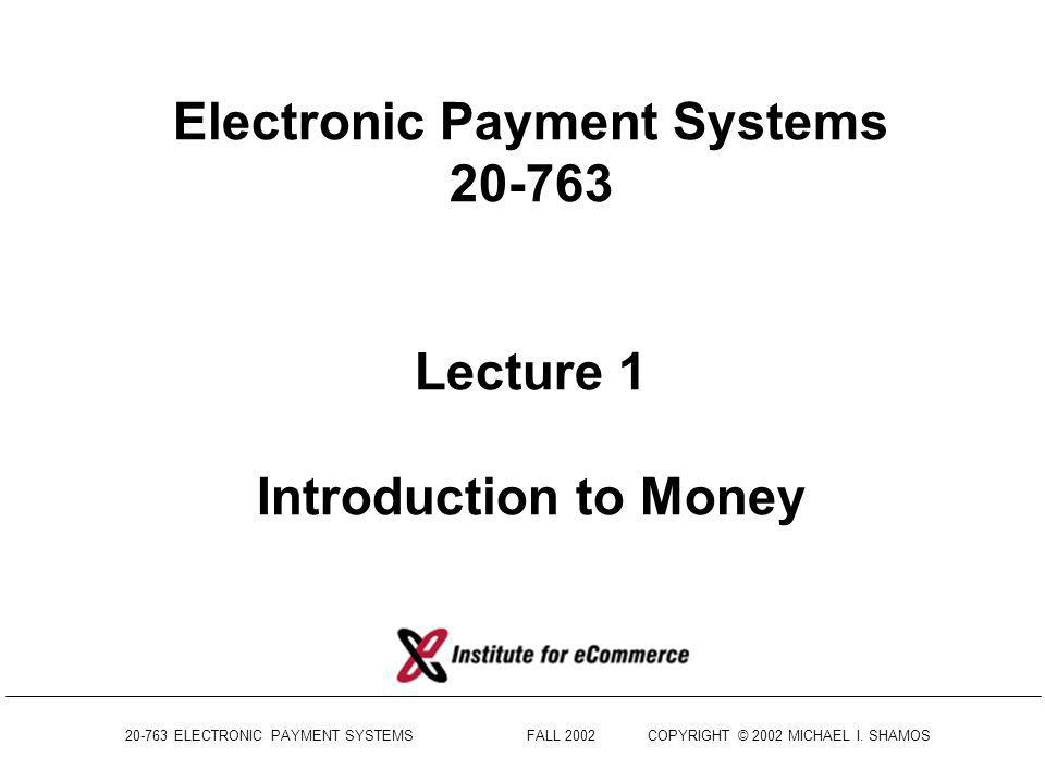 20-763 ELECTRONIC PAYMENT SYSTEMS FALL 2002COPYRIGHT © 2002 MICHAEL I.