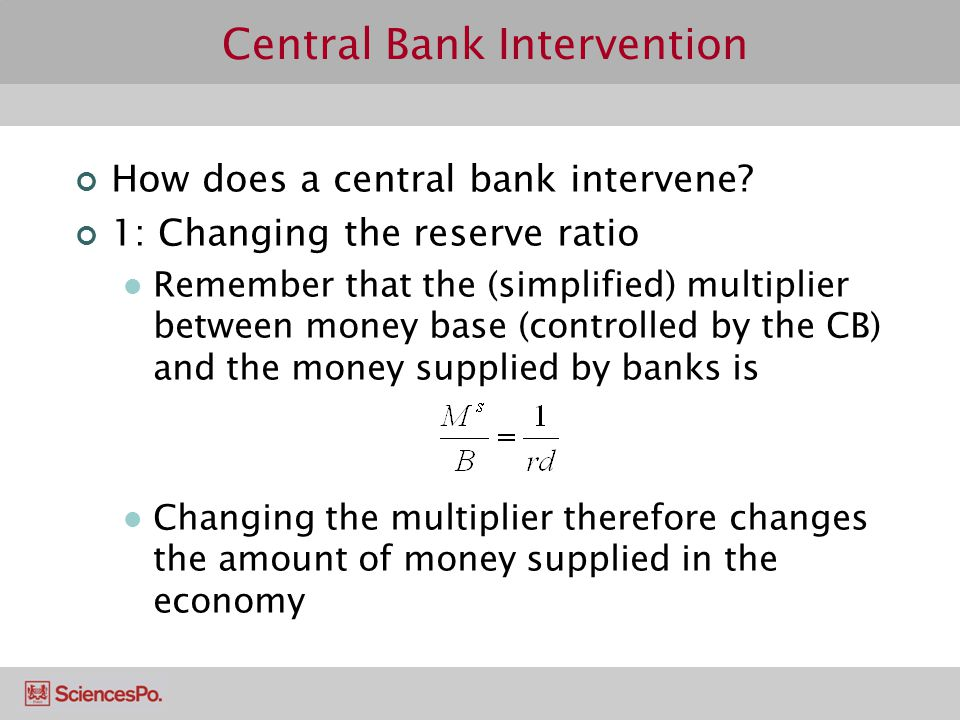 Central Bank Intervention How does a central bank intervene? 1: Changing the reserve ratio Remember that the (simplified) multiplier between money bas
