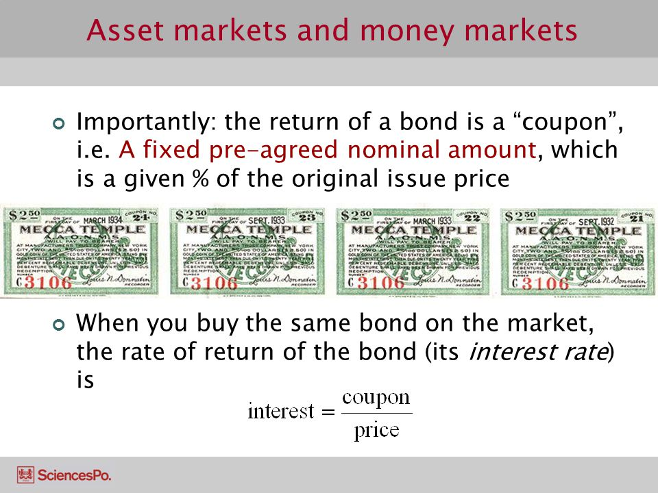 Asset markets and money markets Importantly: the return of a bond is a coupon, i.e. A fixed pre-agreed nominal amount, which is a given % of the origi