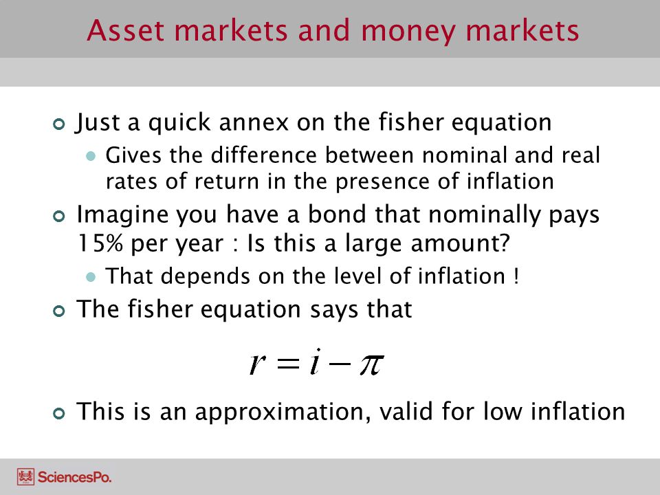 Asset markets and money markets Just a quick annex on the fisher equation Gives the difference between nominal and real rates of return in the presenc