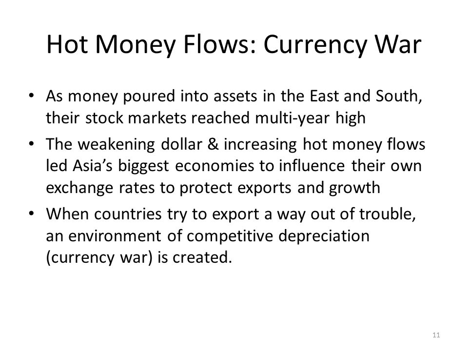 Hot Money Flows: Currency War As money poured into assets in the East and South, their stock markets reached multi-year high The weakening dollar & increasing hot money flows led Asias biggest economies to influence their own exchange rates to protect exports and growth When countries try to export a way out of trouble, an environment of competitive depreciation (currency war) is created.
