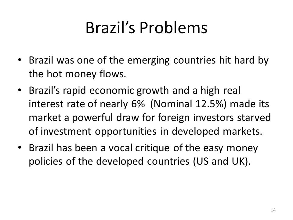 Brazils Problems Brazil was one of the emerging countries hit hard by the hot money flows.