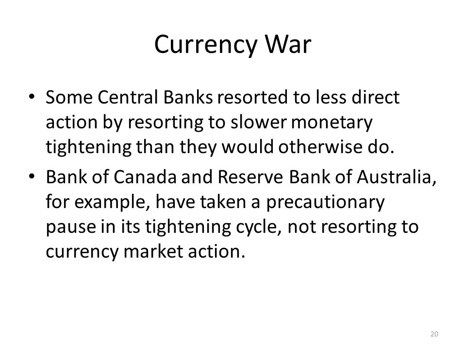Currency War Some Central Banks resorted to less direct action by resorting to slower monetary tightening than they would otherwise do. Bank of Canada