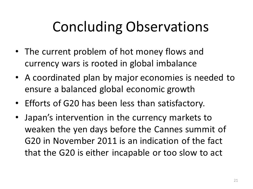 Concluding Observations The current problem of hot money flows and currency wars is rooted in global imbalance A coordinated plan by major economies is needed to ensure a balanced global economic growth Efforts of G20 has been less than satisfactory.