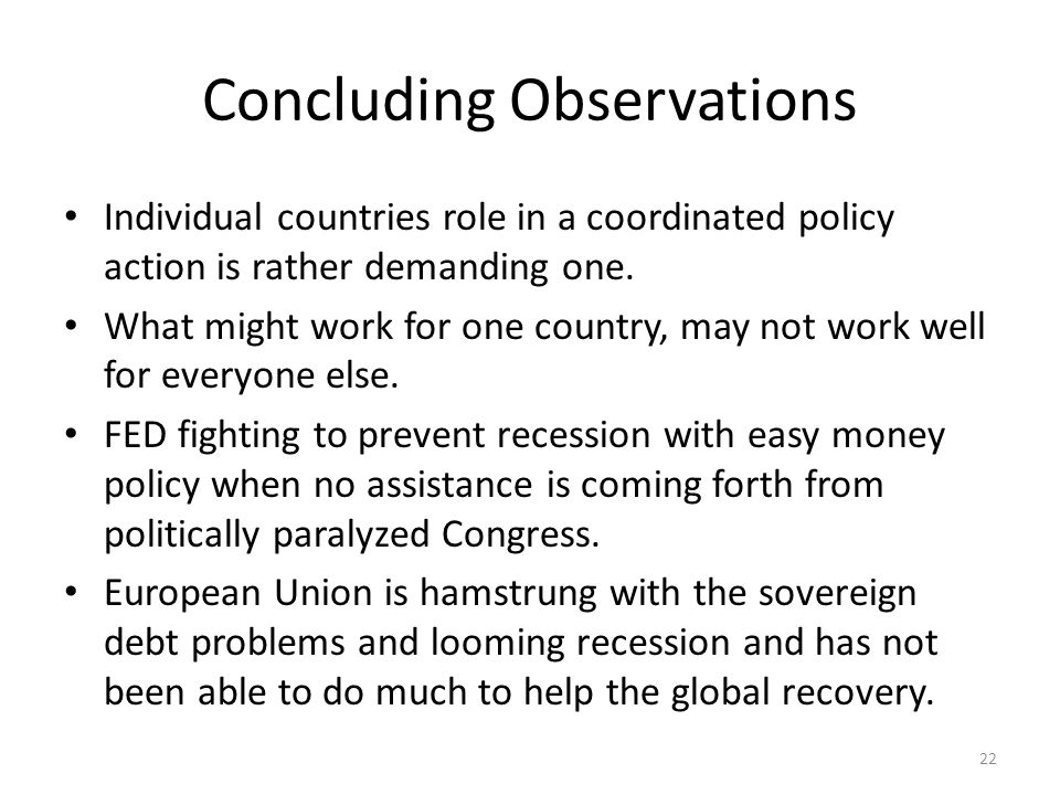 Concluding Observations Individual countries role in a coordinated policy action is rather demanding one. What might work for one country, may not wor