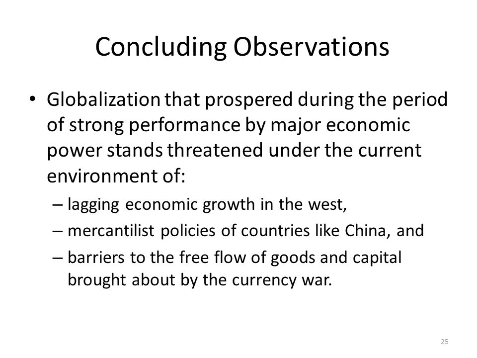 Concluding Observations Globalization that prospered during the period of strong performance by major economic power stands threatened under the current environment of: – lagging economic growth in the west, – mercantilist policies of countries like China, and – barriers to the free flow of goods and capital brought about by the currency war.