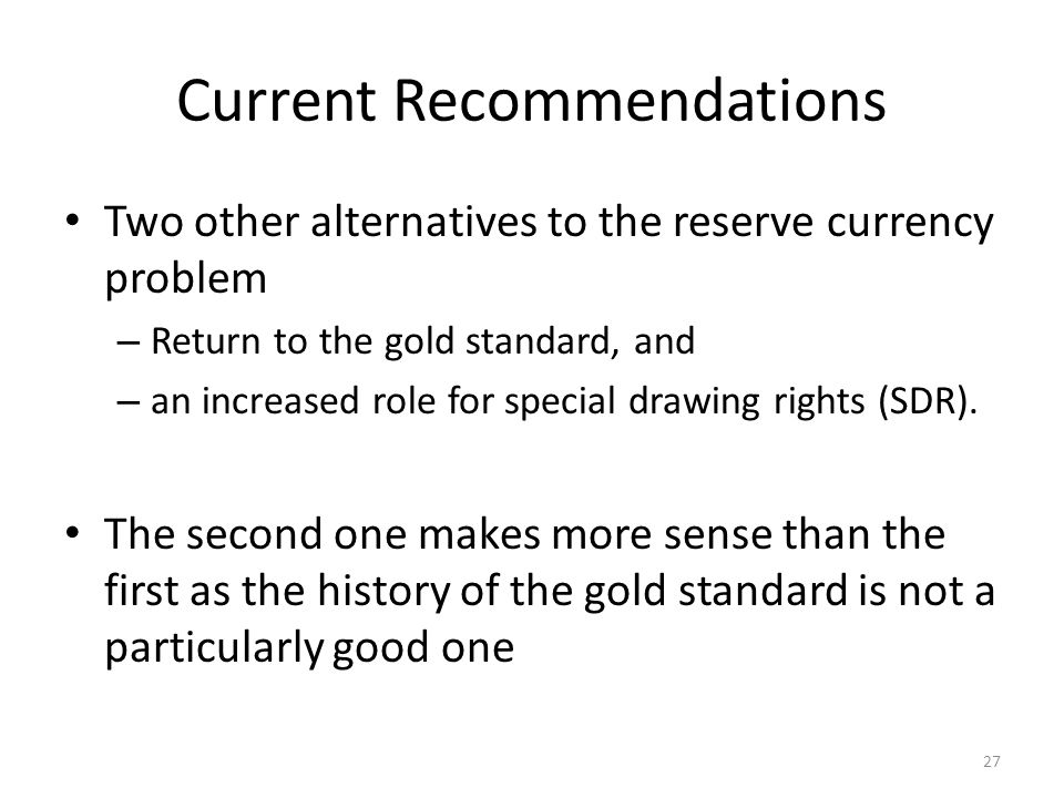 Current Recommendations Two other alternatives to the reserve currency problem – Return to the gold standard, and – an increased role for special drawing rights (SDR).