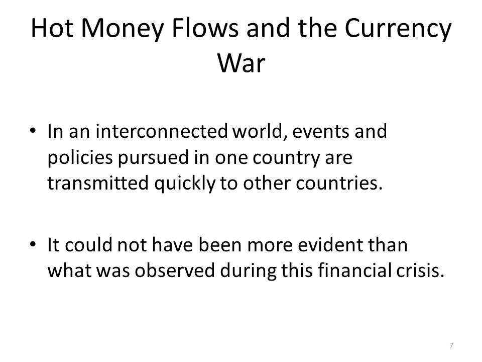 Hot Money Flows and the Currency War In an interconnected world, events and policies pursued in one country are transmitted quickly to other countries.