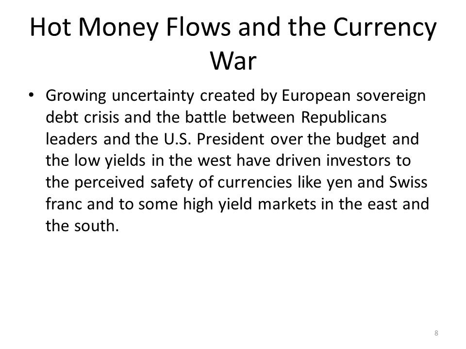 Hot Money Flows and the Currency War Growing uncertainty created by European sovereign debt crisis and the battle between Republicans leaders and the U.S.