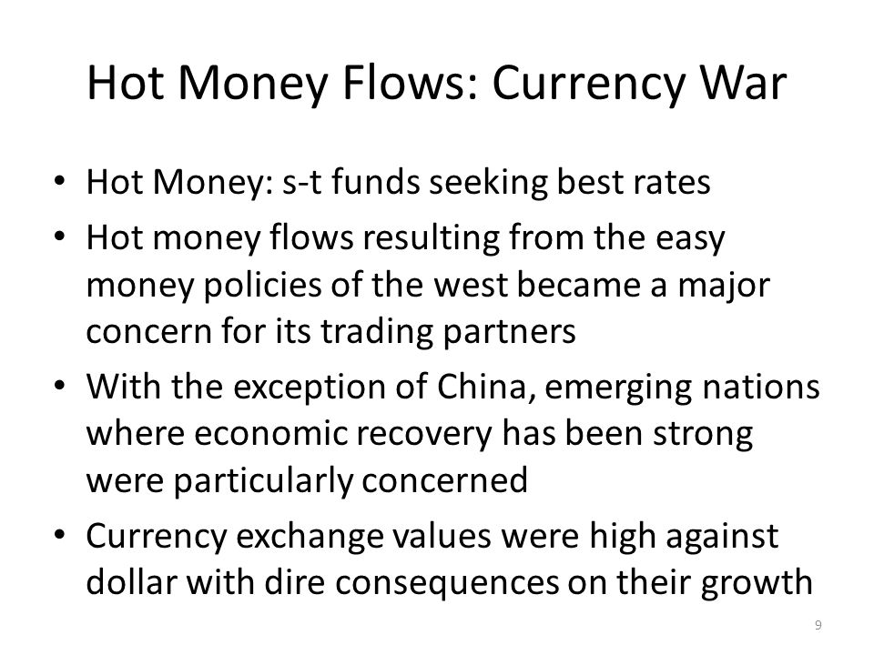 Hot Money Flows: Currency War Hot Money: s-t funds seeking best rates Hot money flows resulting from the easy money policies of the west became a major concern for its trading partners With the exception of China, emerging nations where economic recovery has been strong were particularly concerned Currency exchange values were high against dollar with dire consequences on their growth 9
