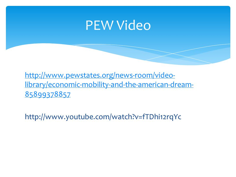 PEW Video http://www.pewstates.org/news-room/video- library/economic-mobility-and-the-american-dream- 85899378857 http://www.youtube.com/watch?v=fTDhi