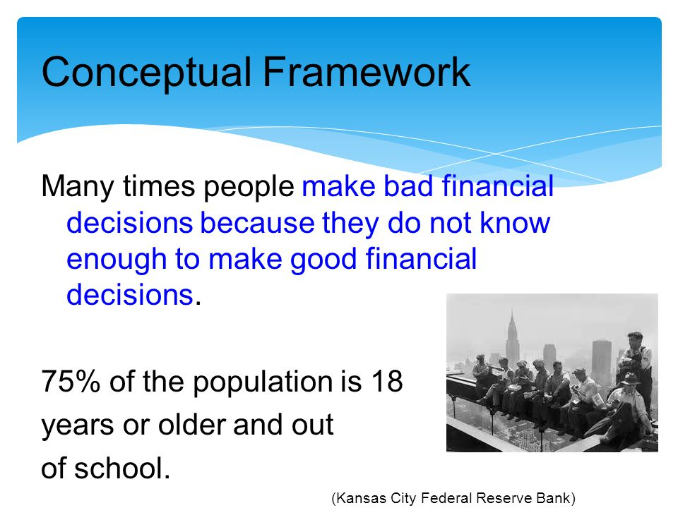 Conceptual Framework Many times people make bad financial decisions because they do not know enough to make good financial decisions. 75% of the popul