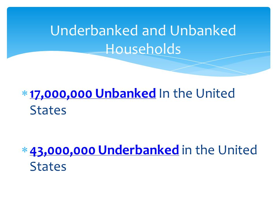 17,000,000 Unbanked In the United States 43,000,000 Underbanked in the United States Underbanked and Unbanked Households