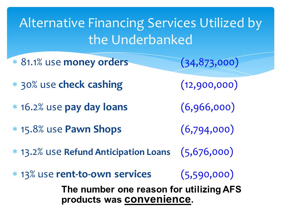 81.1% use money orders (34,873,000) 30% use check cashing (12,900,000) 16.2% use pay day loans (6,966,000) 15.8% use Pawn Shops(6,794,000) 13.2% use R