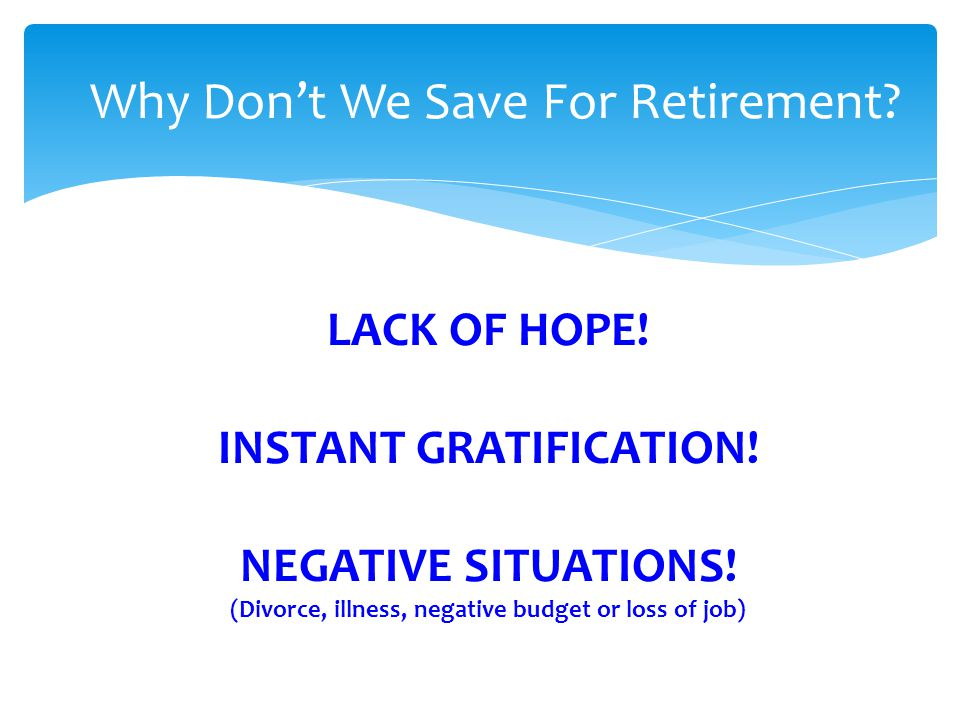 LACK OF HOPE! INSTANT GRATIFICATION! NEGATIVE SITUATIONS! (Divorce, illness, negative budget or loss of job) Why Dont We Save For Retirement?